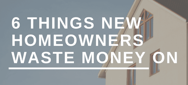 6 Things New Homeowners Waste Money On