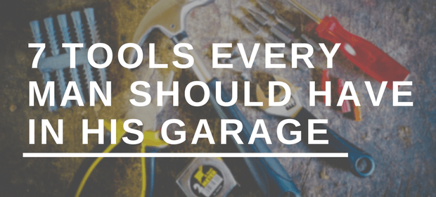 7 Tools Every Man Should Have in His Garage