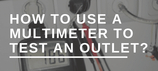 How to Use a Multimeter to Test an Outlet