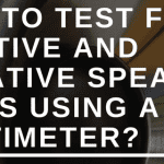 HOW TO TEST FOR POSITIVE AND NEGATIVE SPEAKER WIRES USING A MULTIMETER