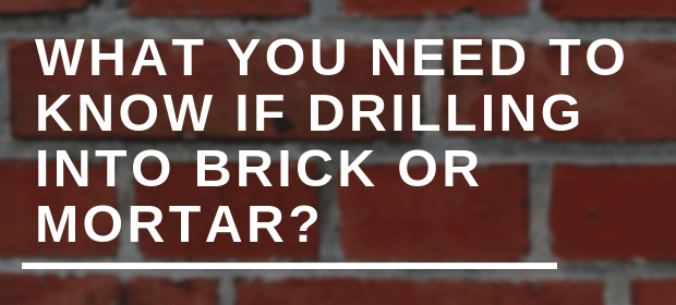 WHAT YOU NEED TO KNOW IF DRILLING INTO BRICK OR MORTAR