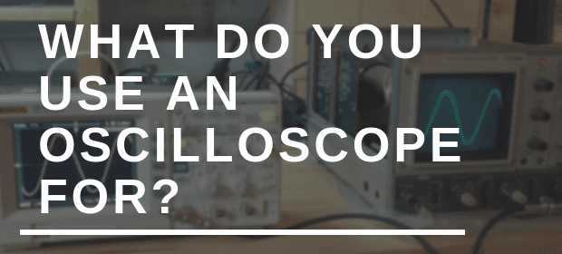 What do you use an oscilloscope for