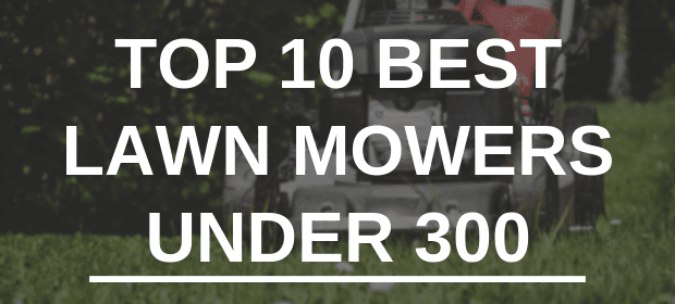 Top 10 Best Lawn Mowers Under 300