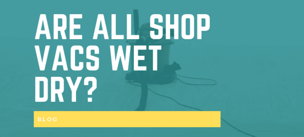 ARE ALL SHOP VACS WET DRY